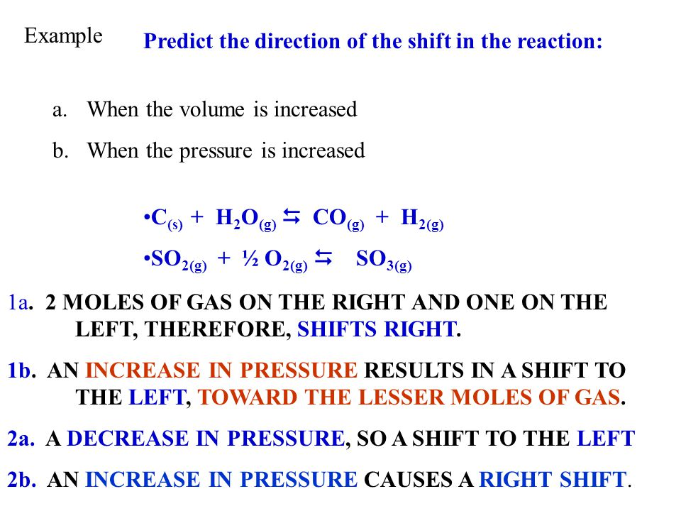 Example Predict the direction of the shift in the reaction: When the volume is increased. When the pressure is increased.
