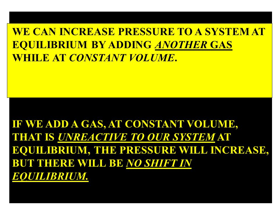 WE CAN INCREASED PRESSURE TO A SYSTEM AT EQUILIBRIUM BY ADDING ANOTHER GAS WHILE AT CONSTANT VOLUME.