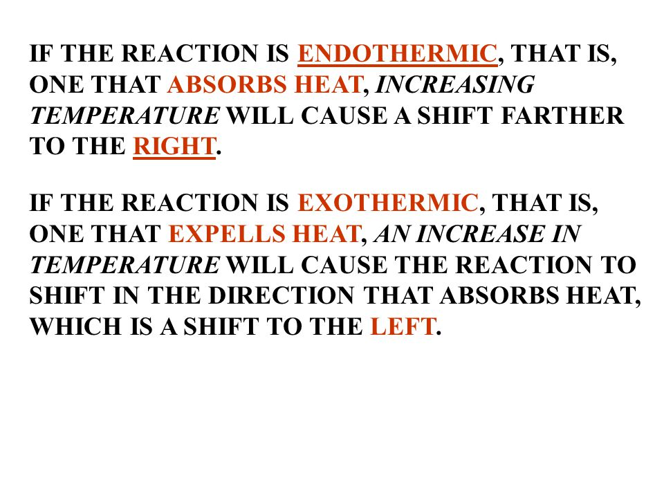 IF THE REACTION IS ENDOTHERMIC, THAT IS, ONE THAT ABSORBS HEAT, INCREASING TEMPERATURE WILL CAUSE A SHIFT FARTHER TO THE RIGHT.