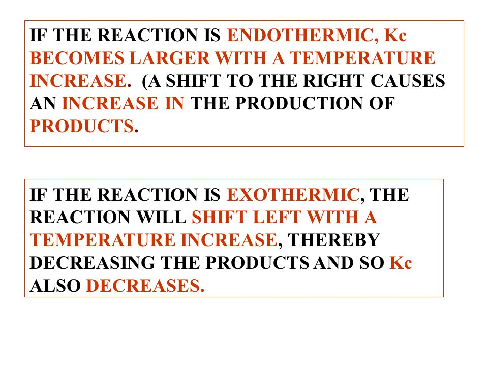 IF THE REACTION IS ENDOTHERMIC, Kc BECOMES LARGER WITH A TEMPERATURE INCREASE. (A SHIFT TO THE RIGHT CAUSES AN INCREASE IN THE PRODUCTION OF PRODUCTS.