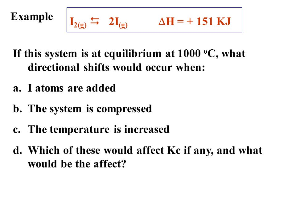 Example I2(g) D 2I(g) DH = + 151 KJ. If this system is at equilibrium at 1000 oC, what directional shifts would occur when: