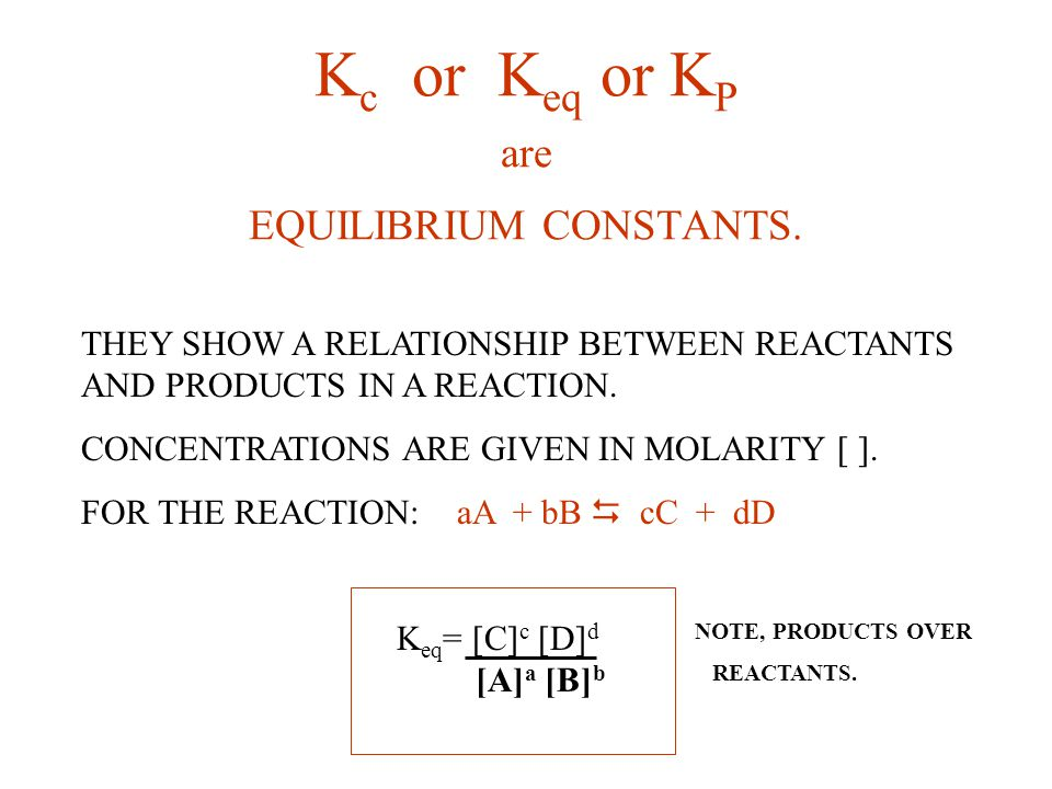 Kc or Keq or KP are EQUILIBRIUM CONSTANTS.