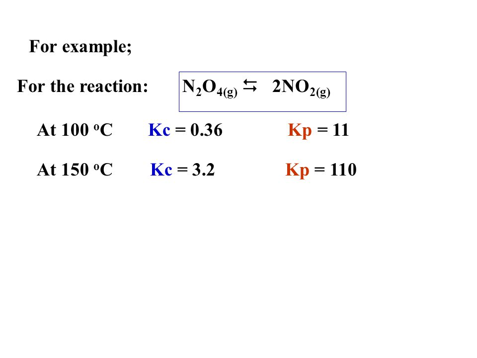 For example; For the reaction: N2O4(g) D 2NO2(g) At 100 oC. Kc = 0.36 Kp = 11.