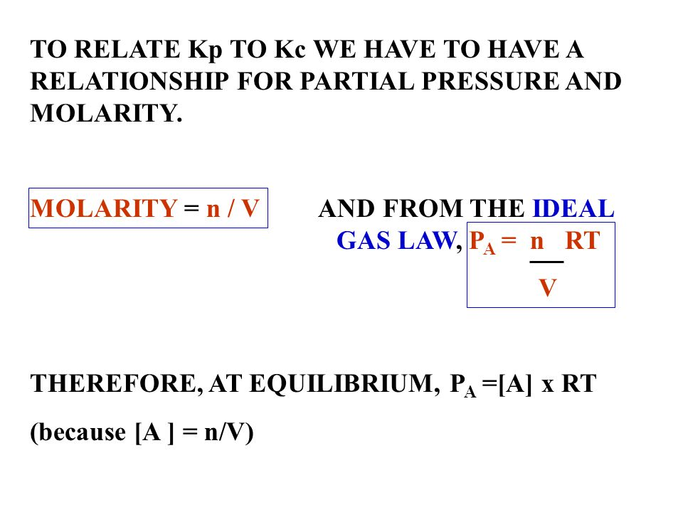 TO RELATE Kp TO Kc WE HAVE TO HAVE A RELATIONSHIP FOR PARTIAL PRESSURE AND MOLARITY.