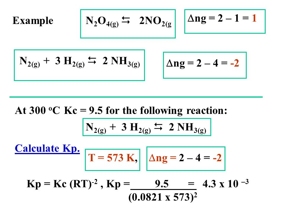Dng = 2 – 1 = 1 Example. N2O4(g) D 2NO2(g. N2(g) + 3 H2(g) D 2 NH3(g) Dng = 2 – 4 = -2. At 300 oC Kc = 9.5 for the following reaction: