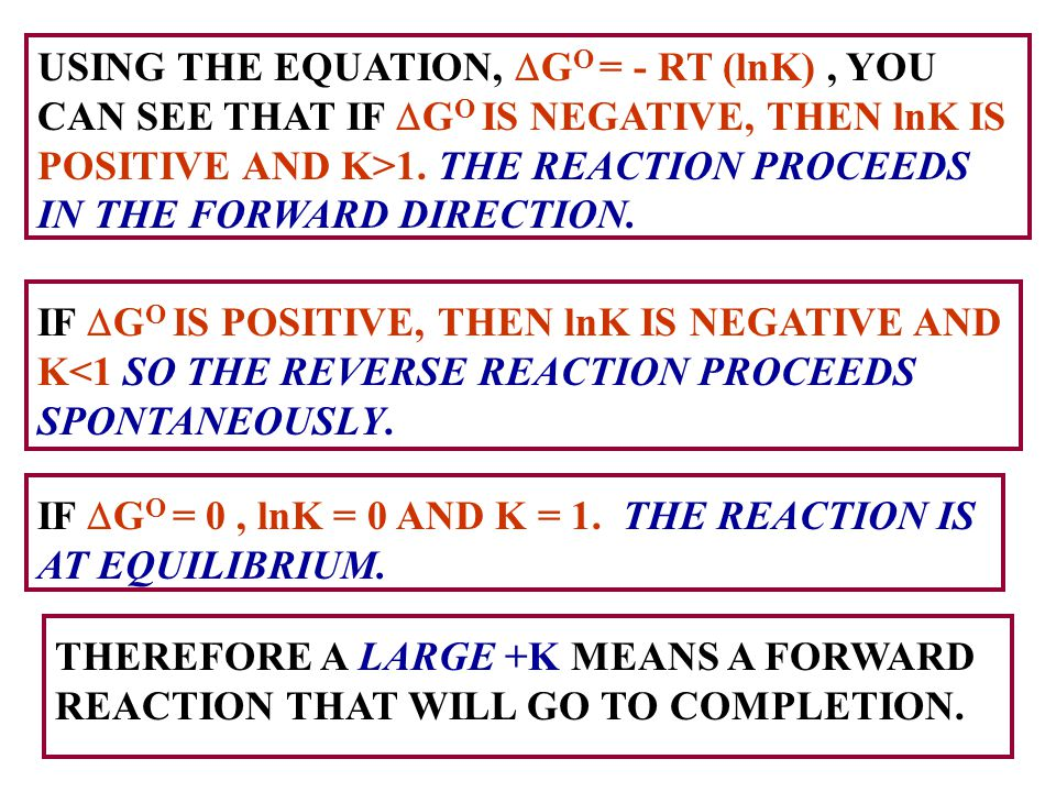 USING THE EQUATION, DGO = - RT (lnK) , YOU CAN SEE THAT IF DGO IS NEGATIVE, THEN lnK IS POSITIVE AND K>1. THE REACTION PROCEEDS IN THE FORWARD DIRECTION.