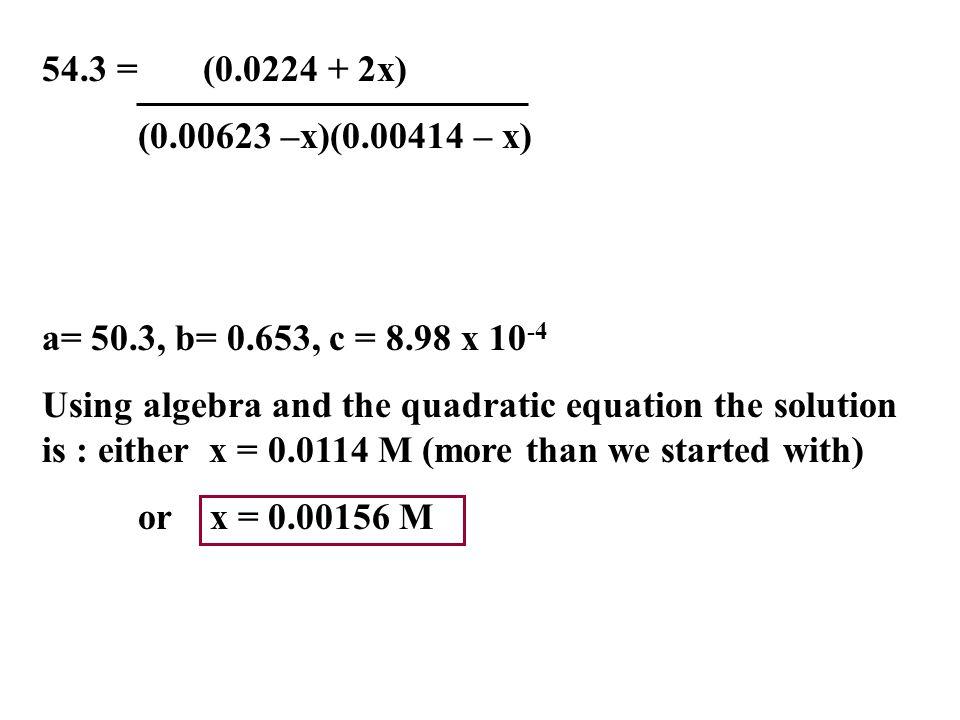 54.3 = (0.0224 + 2x) (0.00623 –x)(0.00414 – x) a= 50.3, b= 0.653, c = 8.98 x 10-4.