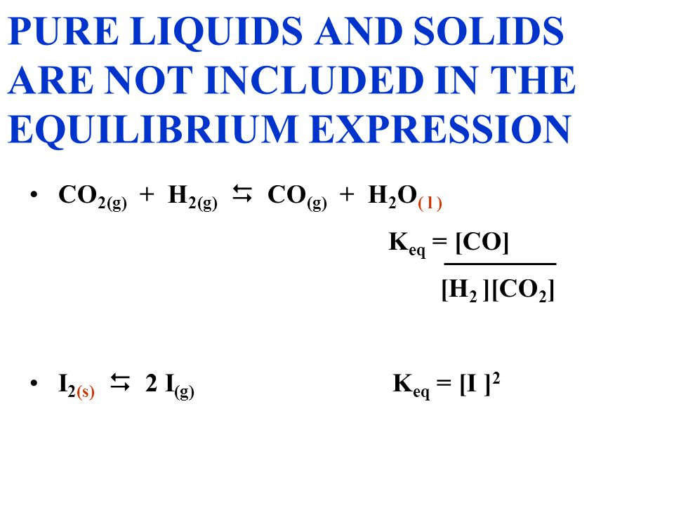 PURE LIQUIDS AND SOLIDS ARE NOT INCLUDED IN THE EQUILIBRIUM EXPRESSION