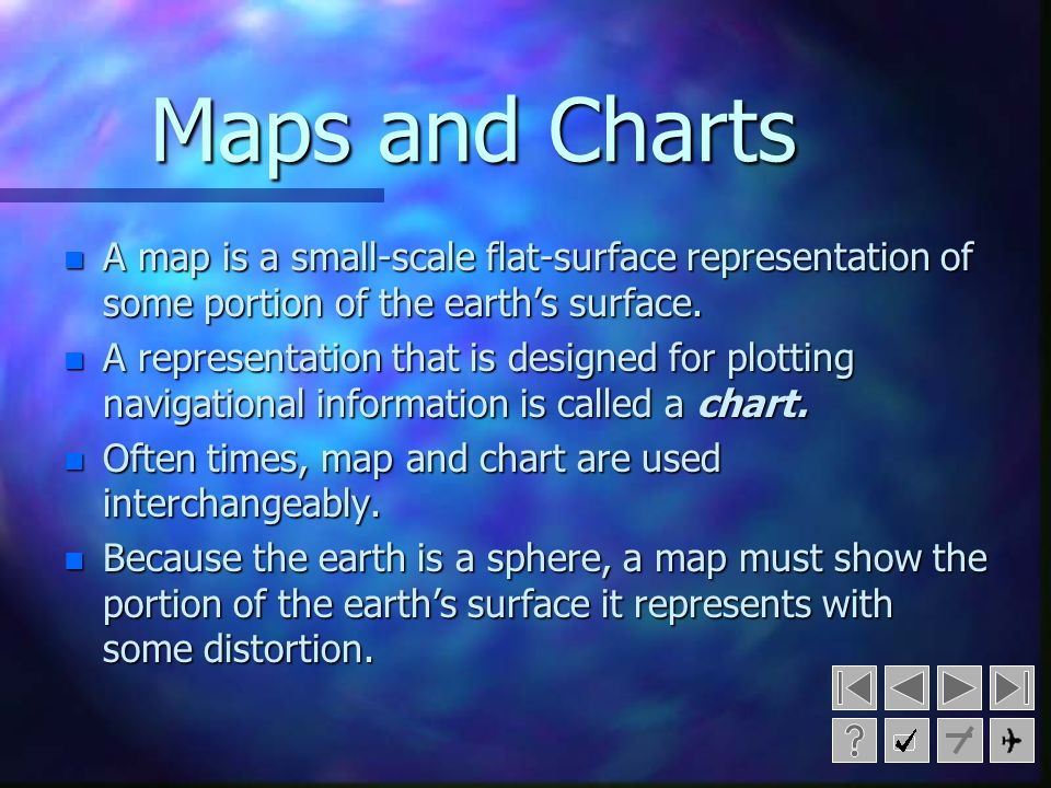 Maps and Charts A map is a small-scale flat-surface representation of some portion of the earth's surface.