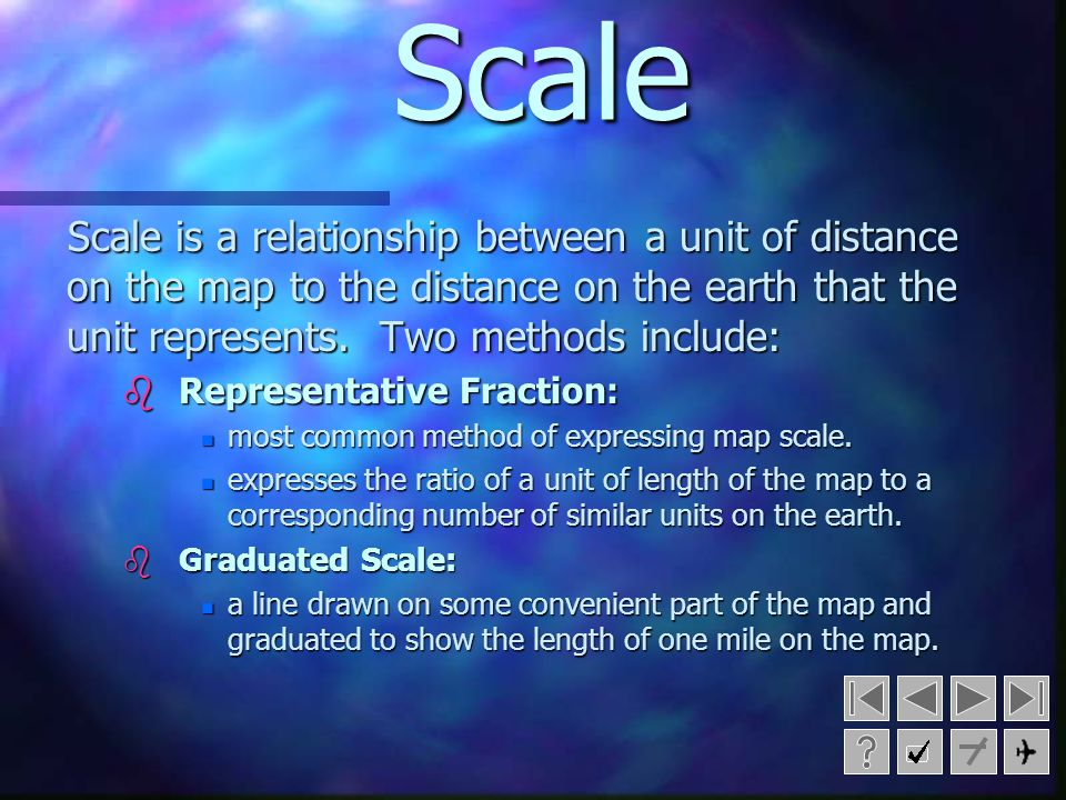 Scale Scale is a relationship between a unit of distance on the map to the distance on the earth that the unit represents. Two methods include: