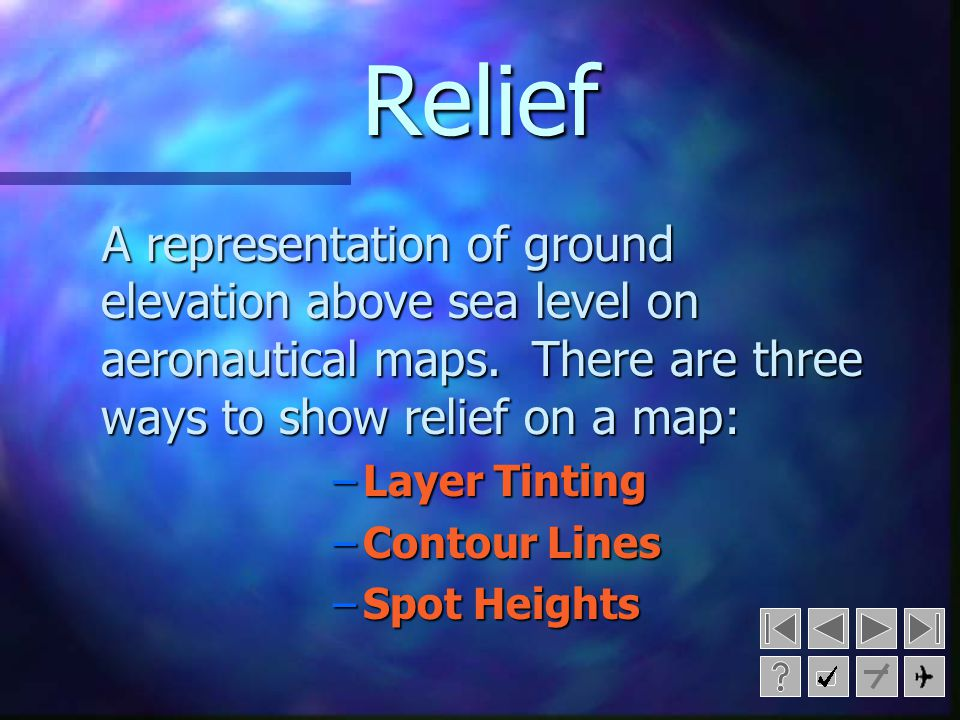 Relief A representation of ground elevation above sea level on aeronautical maps. There are three ways to show relief on a map: