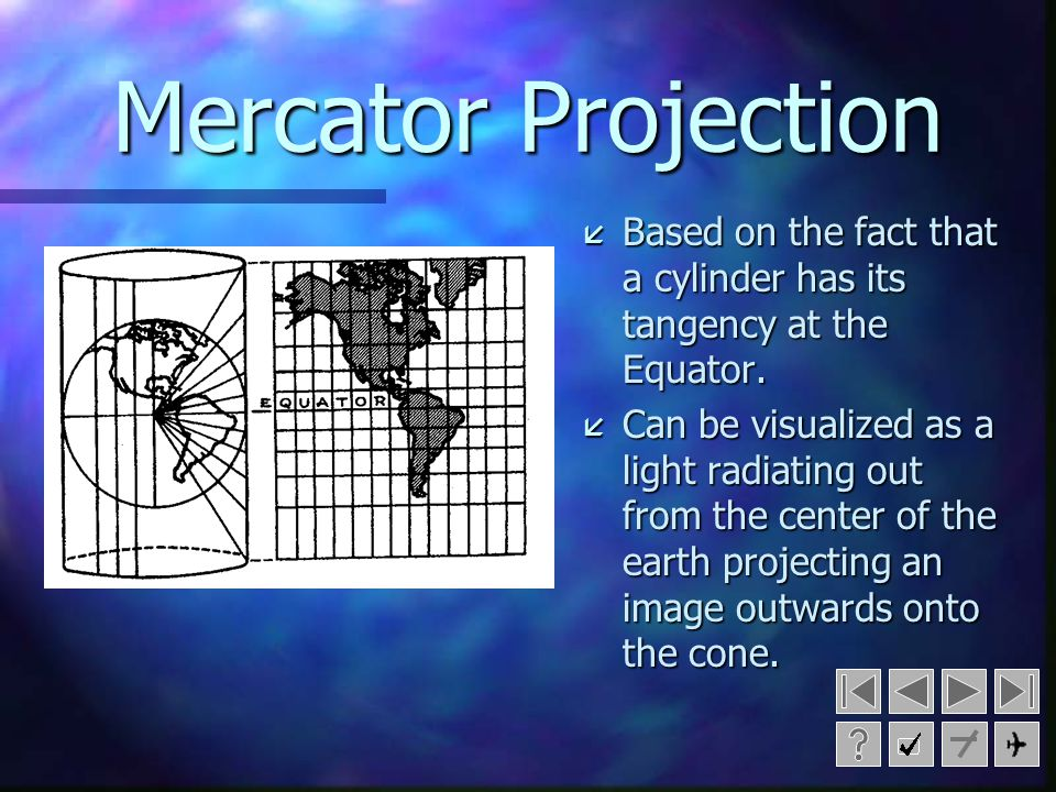 Mercator Projection Based on the fact that a cylinder has its tangency at the Equator.