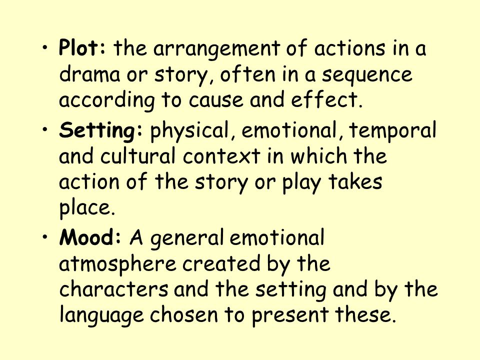 Plot: the arrangement of actions in a drama or story, often in a sequence according to cause and effect.
