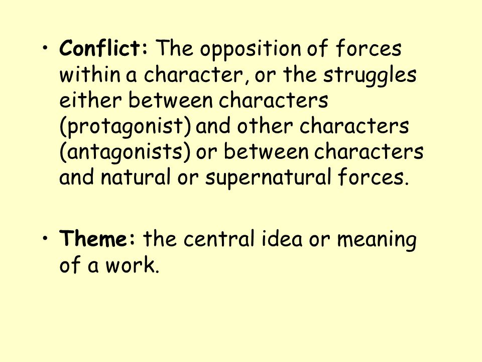 Conflict: The opposition of forces within a character, or the struggles either between characters (protagonist) and other characters (antagonists) or between characters and natural or supernatural forces.