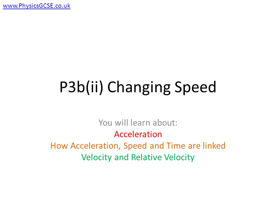 P3b(ii) Changing Speed You will learn about: Acceleration