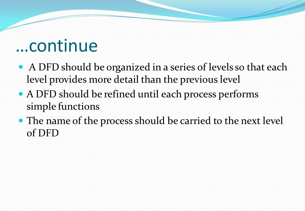 …continue A DFD should be organized in a series of levels so that each level provides more detail than the previous level.