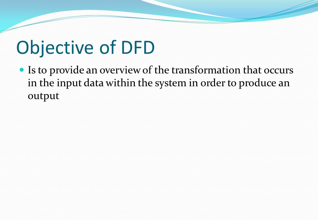Objective of DFD Is to provide an overview of the transformation that occurs in the input data within the system in order to produce an output.