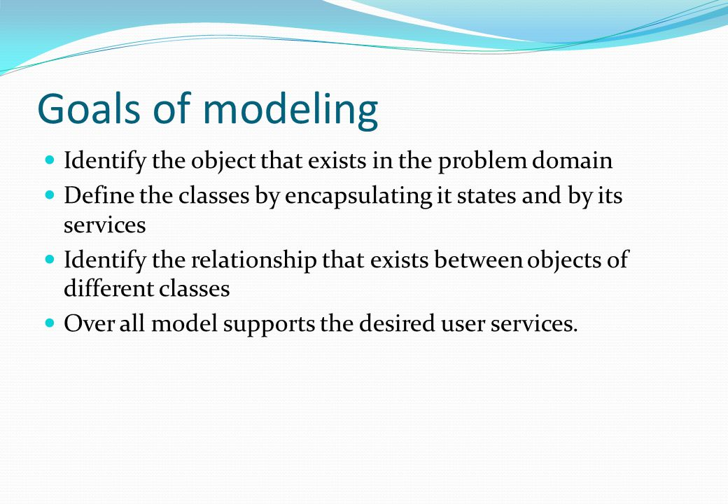 Goals of modeling Identify the object that exists in the problem domain. Define the classes by encapsulating it states and by its services.