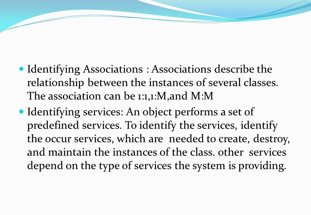 Identifying Associations : Associations describe the relationship between the instances of several classes. The association can be 1:1,1:M,and M:M