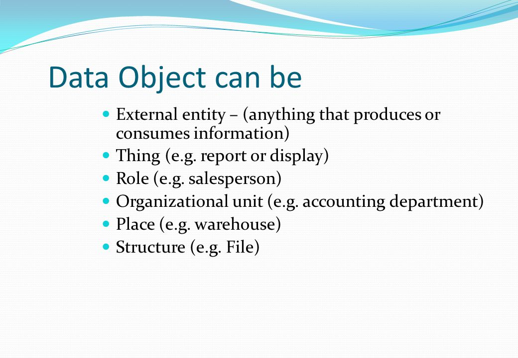 Data Object can be External entity – (anything that produces or consumes information) Thing (e.g. report or display)