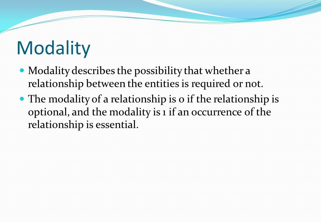 Modality Modality describes the possibility that whether a relationship between the entities is required or not.