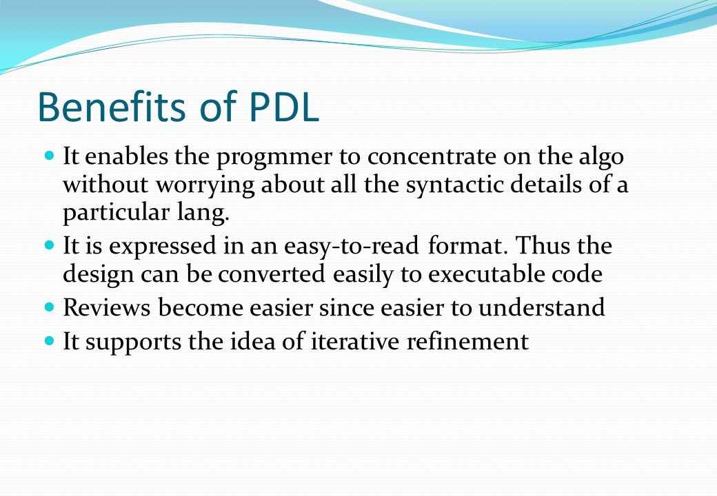 Benefits of PDL It enables the progmmer to concentrate on the algo without worrying about all the syntactic details of a particular lang.