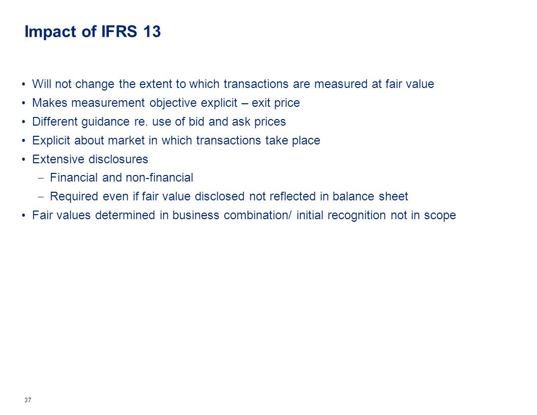 Impact of IFRS 13 Will not change the extent to which transactions are measured at fair value. Makes measurement objective explicit – exit price.