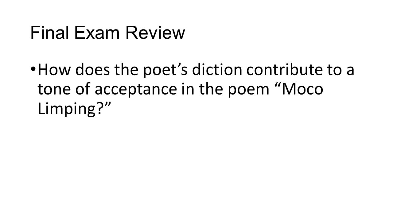 Final Exam Review How does the poet's diction contribute to a tone of acceptance in the poem Moco Limping