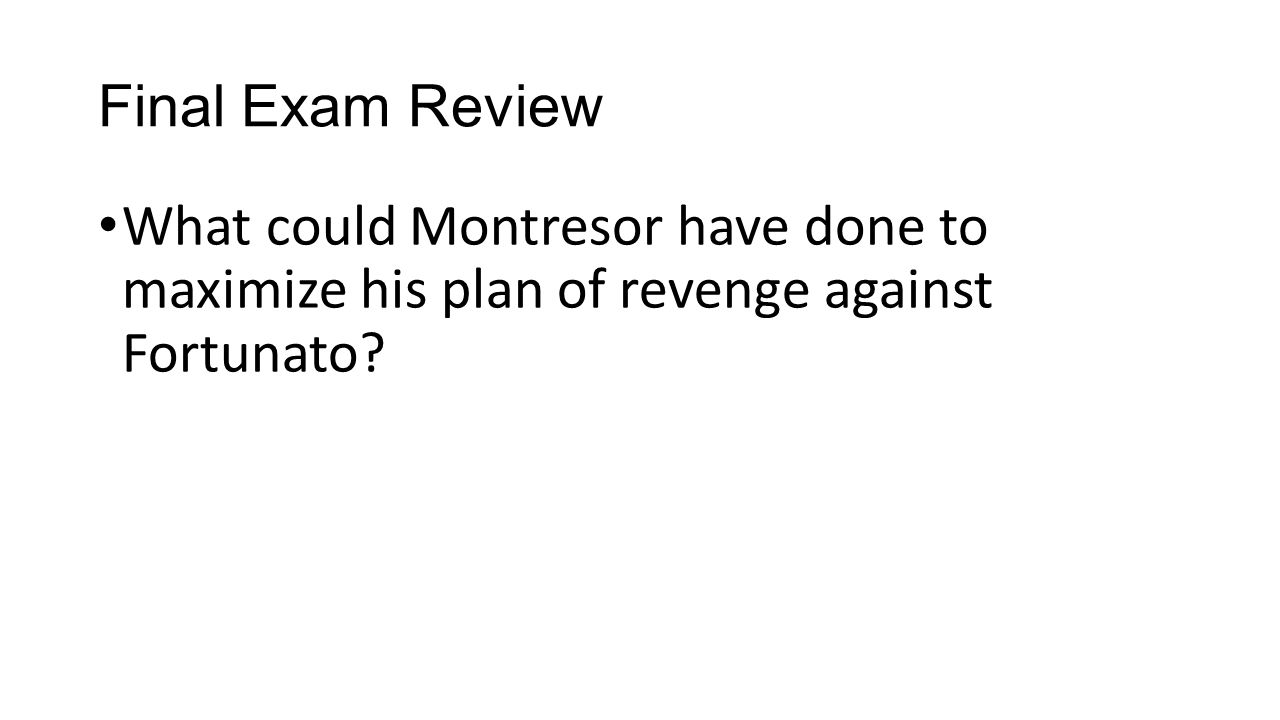 Final Exam Review What could Montresor have done to maximize his plan of revenge against Fortunato
