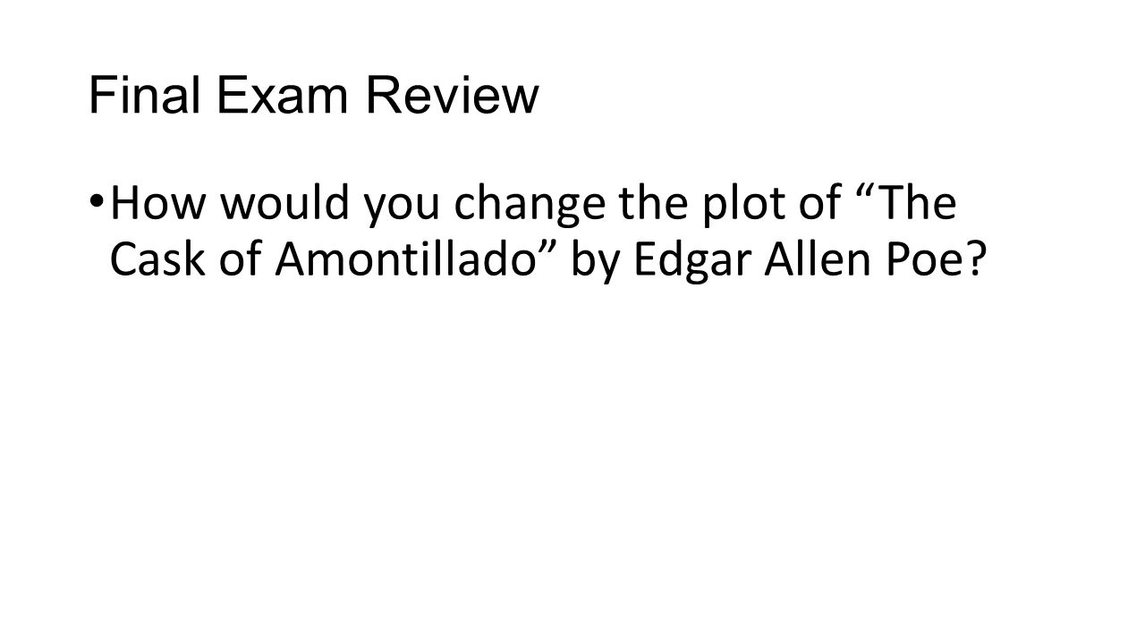 Final Exam Review How would you change the plot of The Cask of Amontillado by Edgar Allen Poe