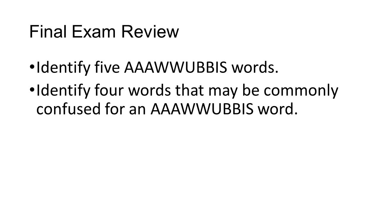 Final Exam Review Identify five AAAWWUBBIS words.