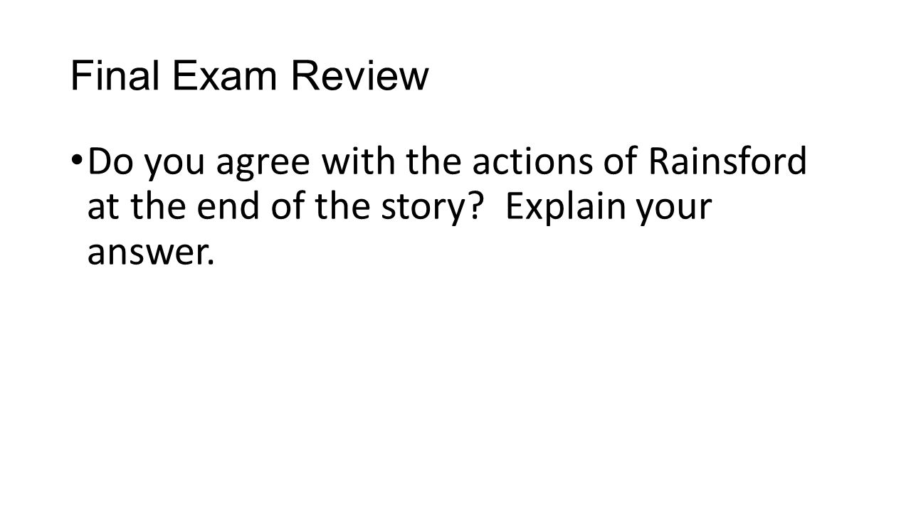 Final Exam Review Do you agree with the actions of Rainsford at the end of the story.