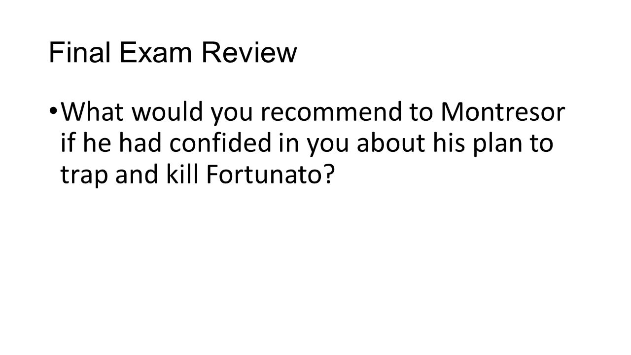 Final Exam Review What would you recommend to Montresor if he had confided in you about his plan to trap and kill Fortunato