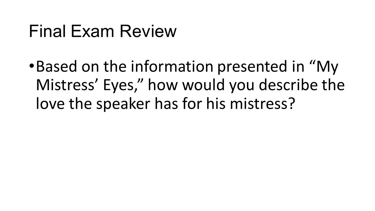 Final Exam Review Based on the information presented in My Mistress' Eyes, how would you describe the love the speaker has for his mistress