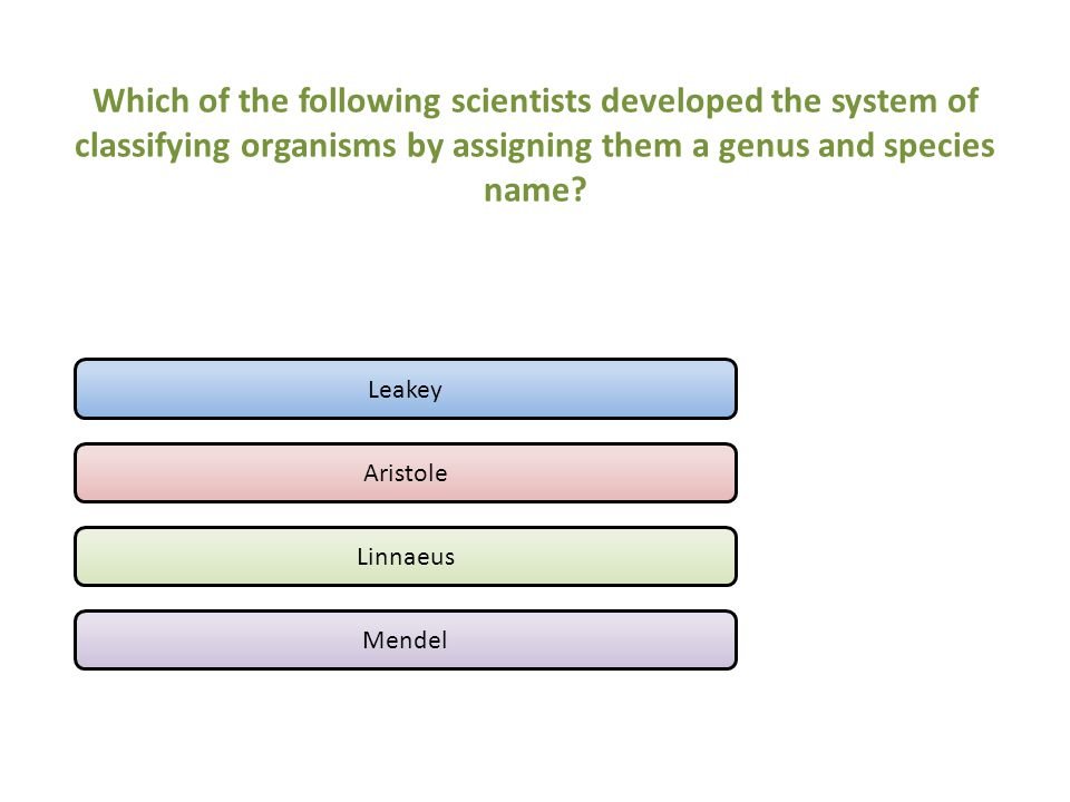 Which of the following scientists developed the system of classifying organisms by assigning them a genus and species name