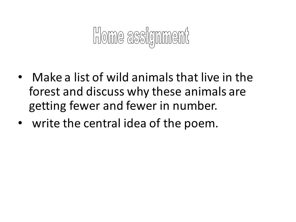 Home assignment Make a list of wild animals that live in the forest and discuss why these animals are getting fewer and fewer in number.
