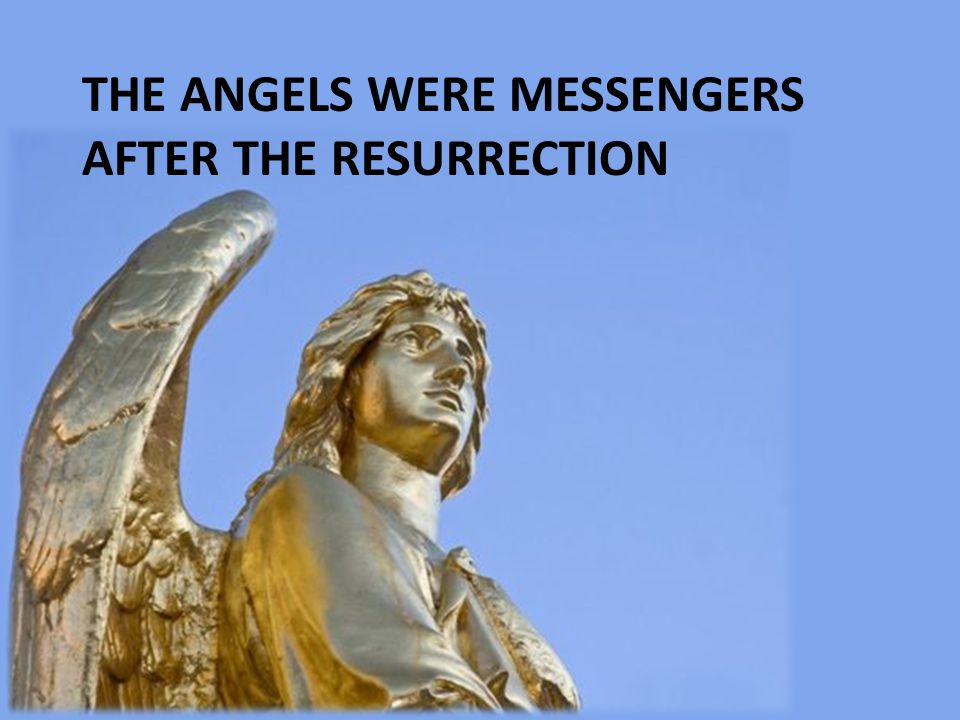 The angels were messengers after the resurrection