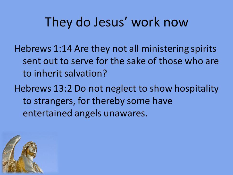 They do Jesus' work now Hebrews 1:14 Are they not all ministering spirits sent out to serve for the sake of those who are to inherit salvation