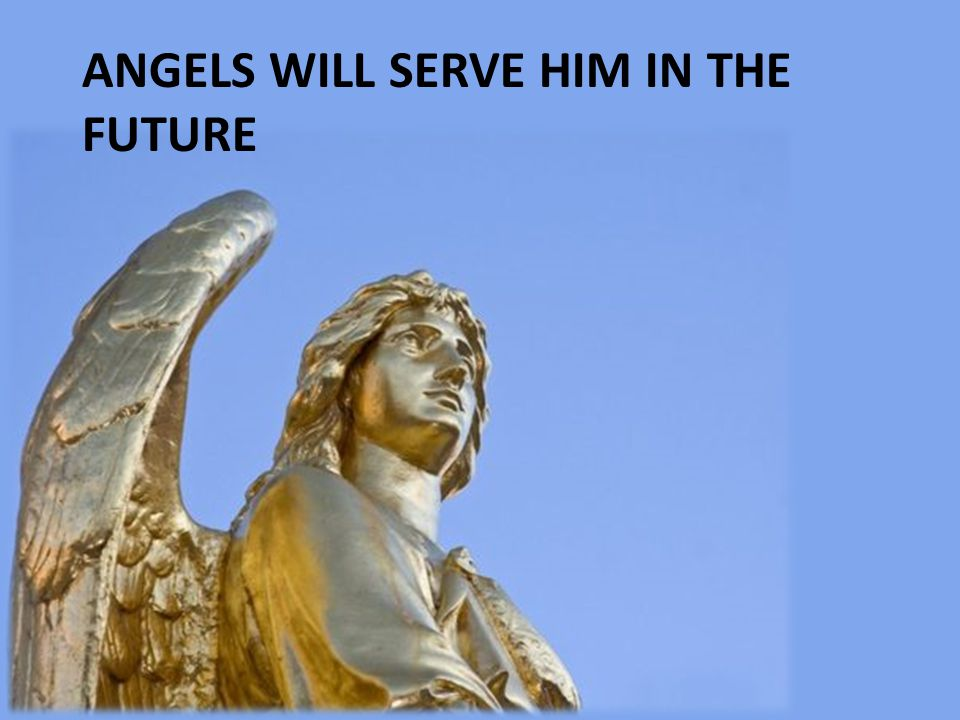 Angels will serve him in the future