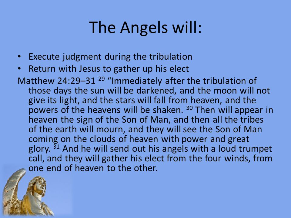The Angels will: Execute judgment during the tribulation