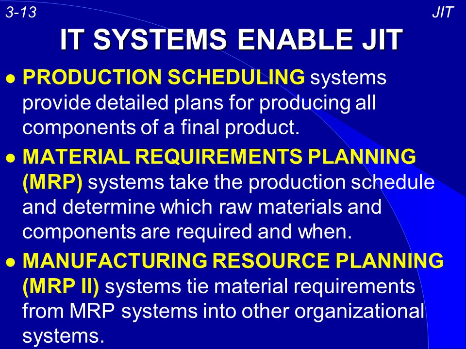 3-13 JIT. IT SYSTEMS ENABLE JIT. PRODUCTION SCHEDULING systems provide detailed plans for producing all components of a final product.