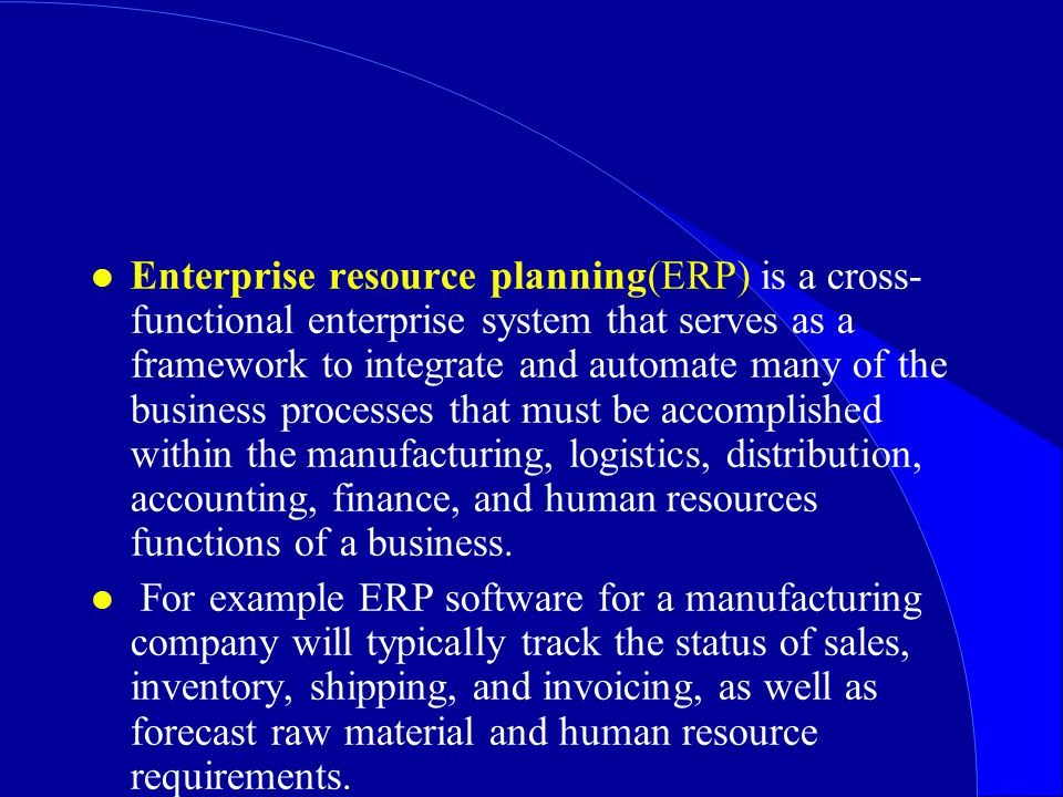 Enterprise resource planning(ERP) is a cross-functional enterprise system that serves as a framework to integrate and automate many of the business processes that must be accomplished within the manufacturing, logistics, distribution, accounting, finance, and human resources functions of a business.