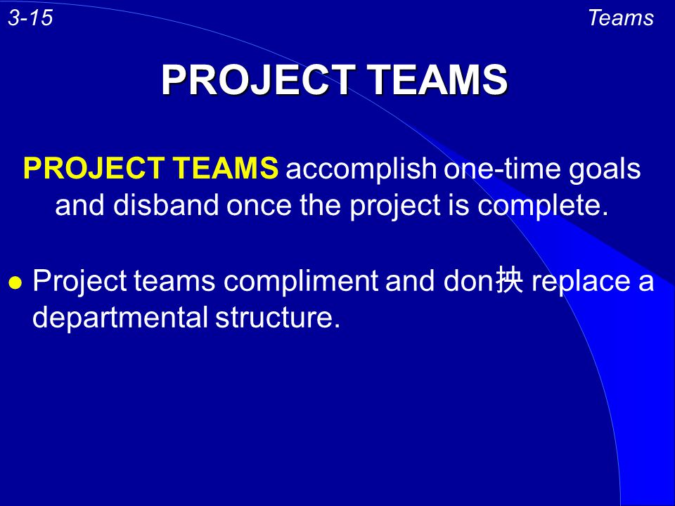 3-15 Teams. PROJECT TEAMS. PROJECT TEAMS accomplish one-time goals and disband once the project is complete.