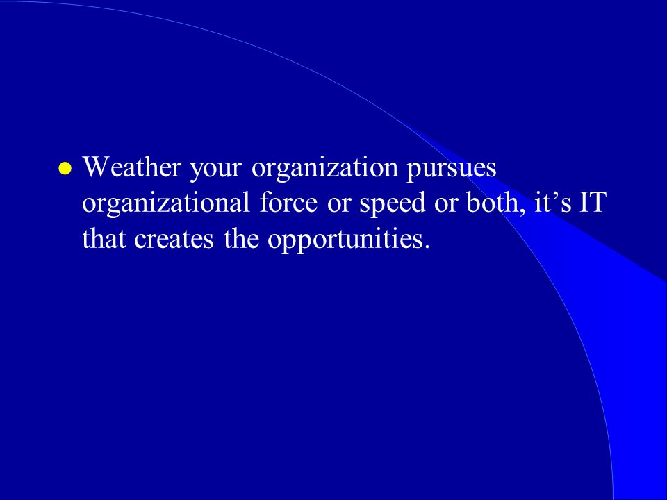 Weather your organization pursues organizational force or speed or both, it's IT that creates the opportunities.