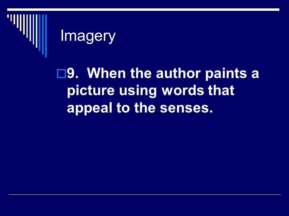 Imagery 9. When the author paints a picture using words that appeal to the senses.