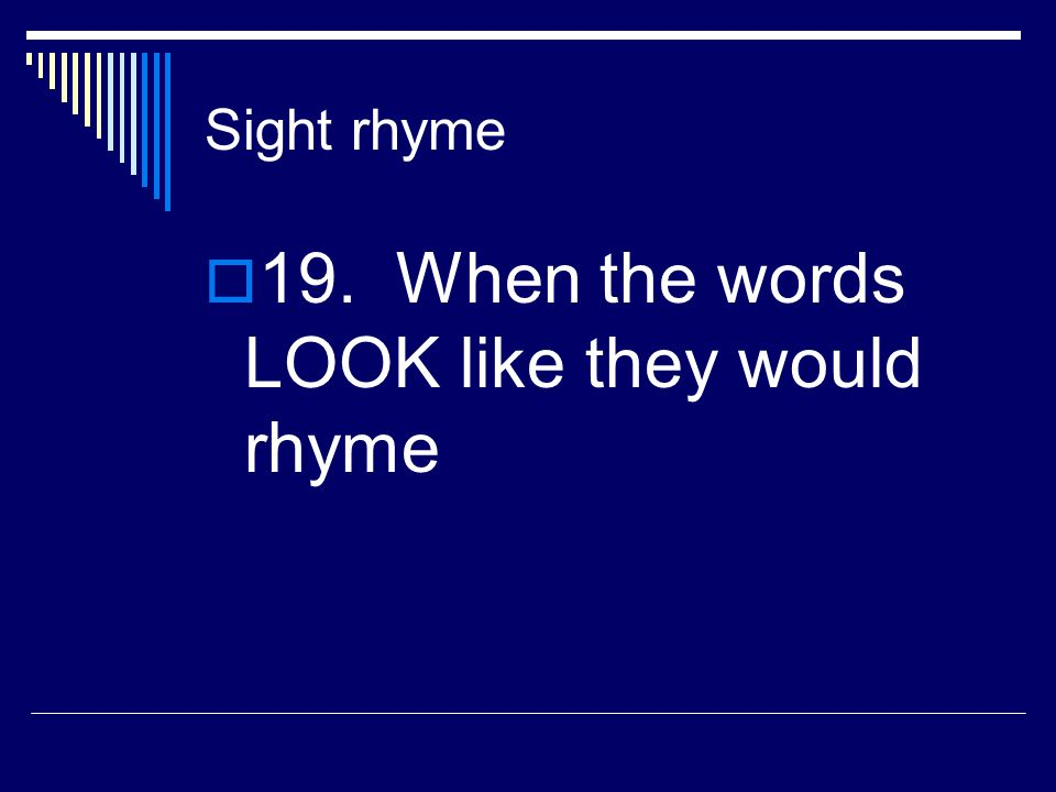 19. When the words LOOK like they would rhyme