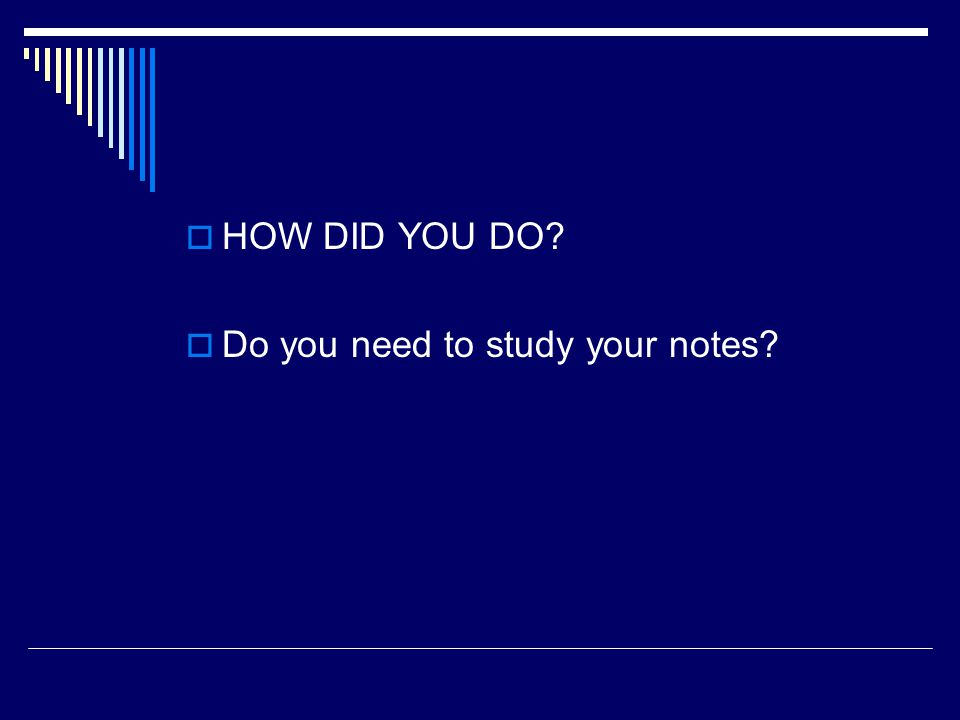 HOW DID YOU DO Do you need to study your notes