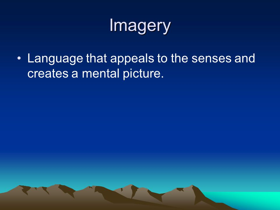 Imagery Language that appeals to the senses and creates a mental picture.