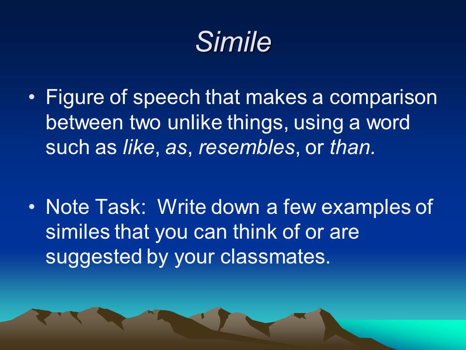 Simile Figure of speech that makes a comparison between two unlike things, using a word such as like, as, resembles, or than.