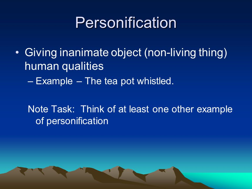 Personification Giving inanimate object (non-living thing) human qualities. Example – The tea pot whistled.